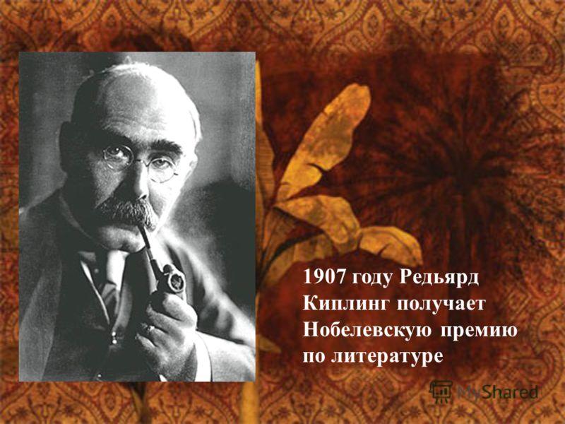 1907 году Редьярд Киплинг получает Нобелевскую премию по литературе