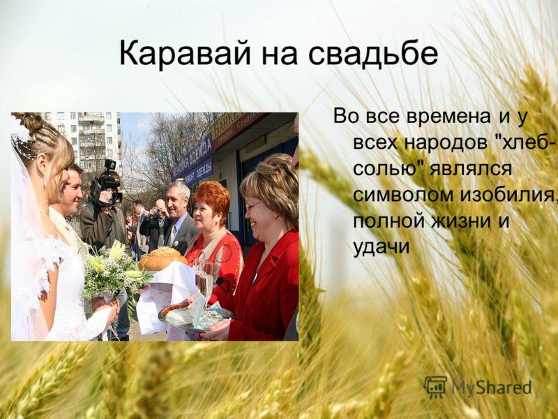 Каравай на свадьбе Во все времена и у всех народов хлеб- солью являлся символом изобилия, полной жизни и удачи