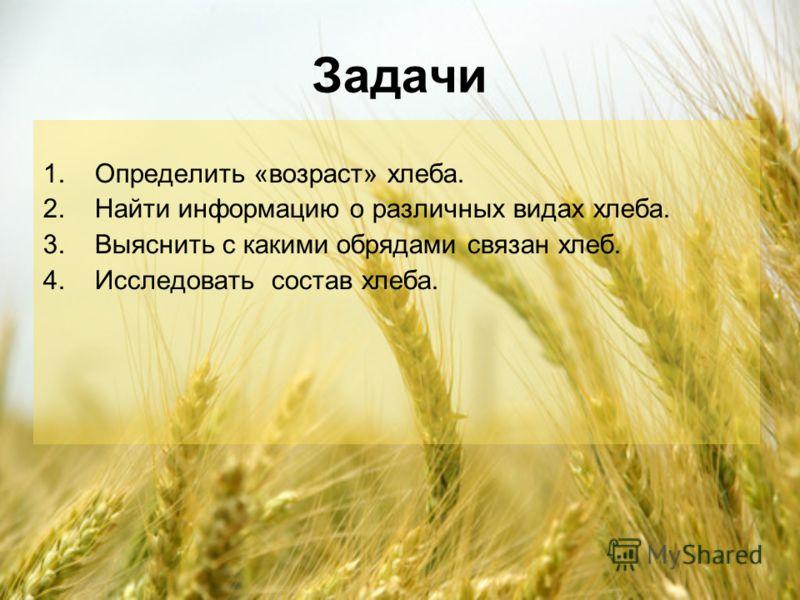 Задачи 1.Определить «возраст» хлеба. 2.Найти информацию о различных видах хлеба. 3.Выяснить с какими обрядами связан хлеб. 4.Исследовать состав хлеба.