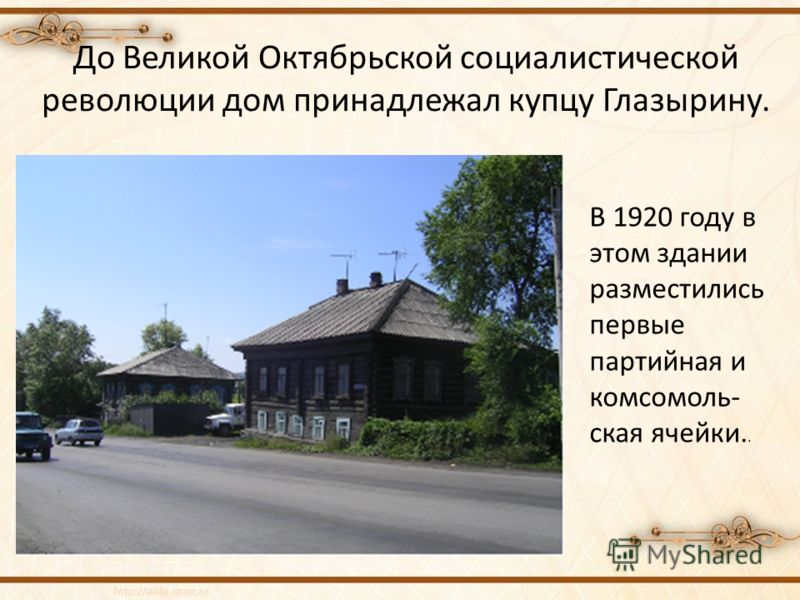 До Великой Октябрьской социалистической революции дом принадлежал купцу Глазырину. В 1920 году в этом здании разместились первые партийная и комсомоль- ская ячейки..