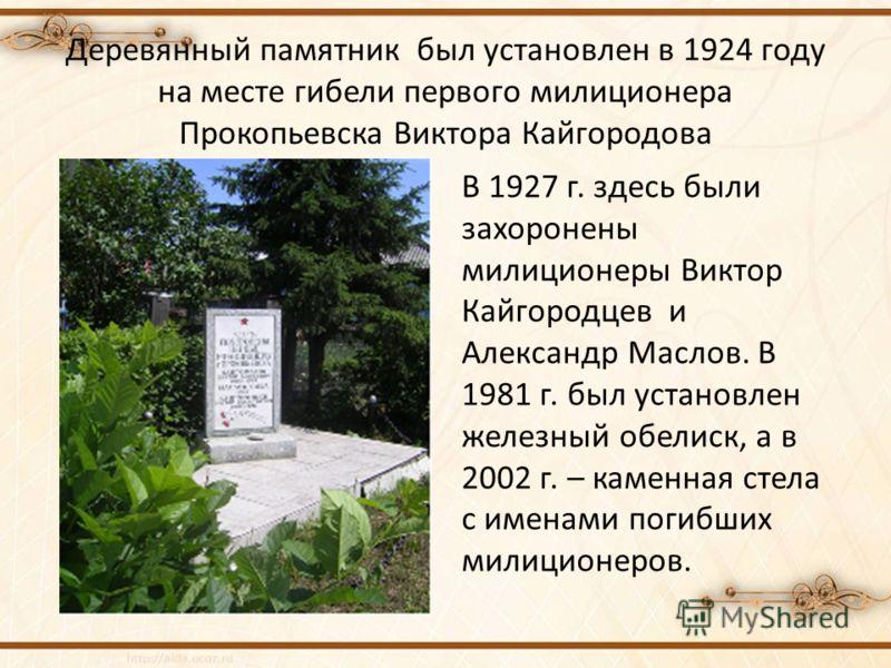 Деревянный памятник был установлен в 1924 году на месте гибели первого милиционера Прокопьевска Виктора Кайгородова В 1927 г. здесь были захоронены милиционеры Виктор Кайгородцев и Александр Маслов. В 1981 г. был установлен железный обелиск, а в 2002