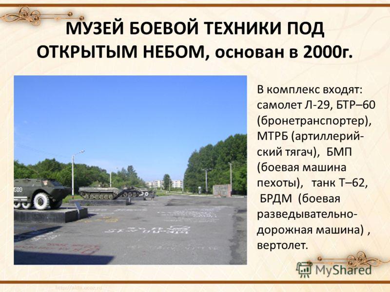 МУЗЕЙ БОЕВОЙ ТЕХНИКИ ПОД ОТКРЫТЫМ НЕБОМ, основан в 2000г. В комплекс входят: самолет Л-29, БТР–60 (бронетранспортер), МТРБ (артиллерий- ский тягач), БМП (боевая машина пехоты), танк Т–62, БРДМ (боевая разведывательно- дорожная машина), вертолет.