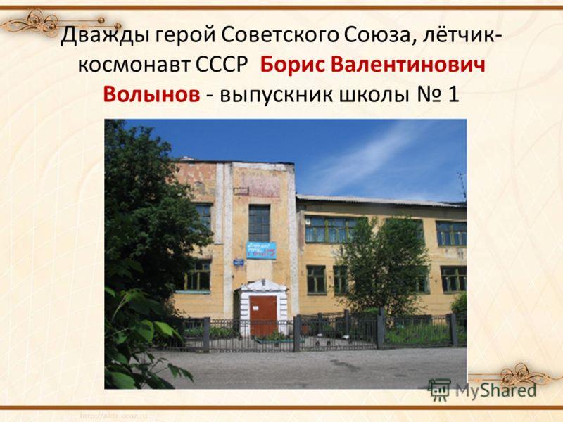 Дважды герой Советского Союза, лётчик- космонавт СССР Борис Валентинович Волынов - выпускник школы 1