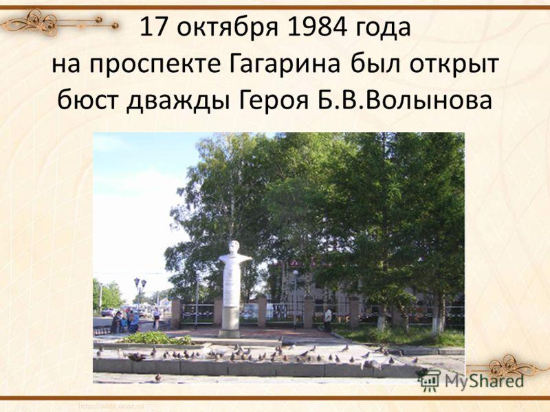 17 октября 1984 года на проспекте Гагарина был открыт бюст дважды Героя Б.В.Волынова