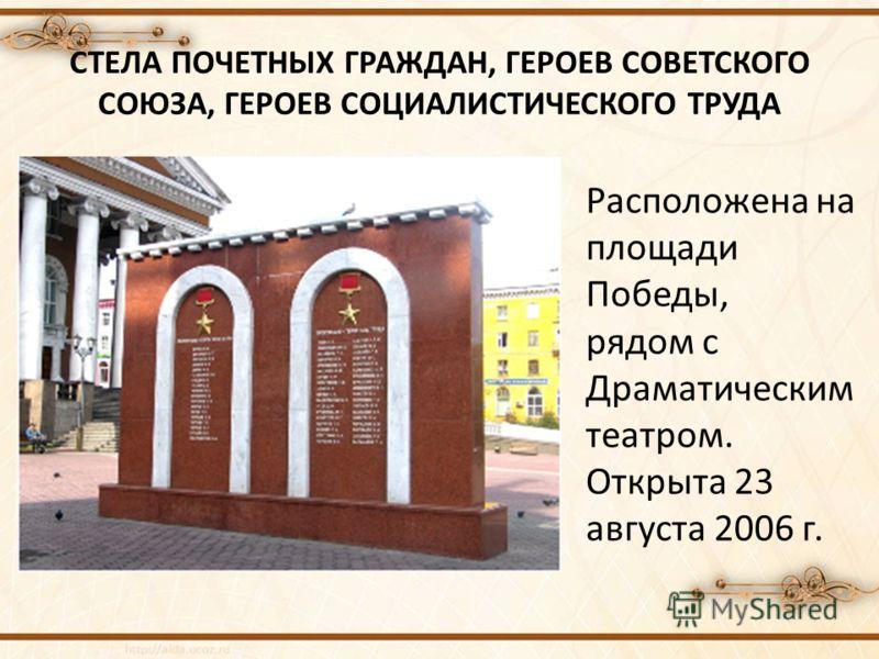 СТЕЛА ПОЧЕТНЫХ ГРАЖДАН, ГЕРОЕВ СОВЕТСКОГО СОЮЗА, ГЕРОЕВ СОЦИАЛИСТИЧЕСКОГО ТРУДА Расположена на площади Победы, рядом с Драматическим театром. Открыта 23 августа 2006 г.