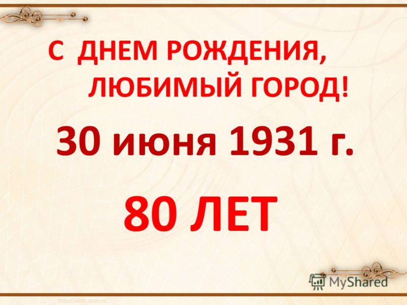 С ДНЕМ РОЖДЕНИЯ, ЛЮБИМЫЙ ГОРОД! 80 ЛЕТ 30 июня 1931 г.