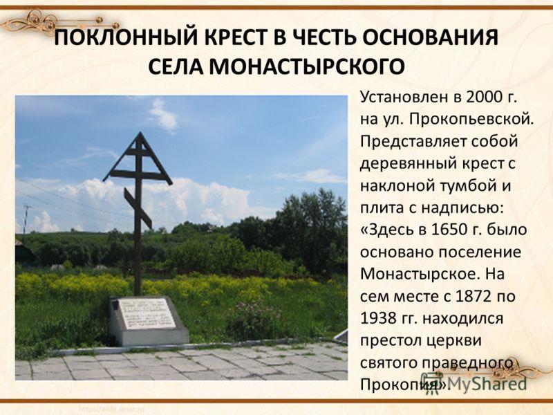ПОКЛОННЫЙ КРЕСТ В ЧЕСТЬ ОСНОВАНИЯ СЕЛА МОНАСТЫРСКОГО Установлен в 2000 г. на ул. Прокопьевской. Представляет собой деревянный крест с наклоной тумбой и плита с надписью: «Здесь в 1650 г. было основано поселение Монастырское. На сем месте с 1872 по 19