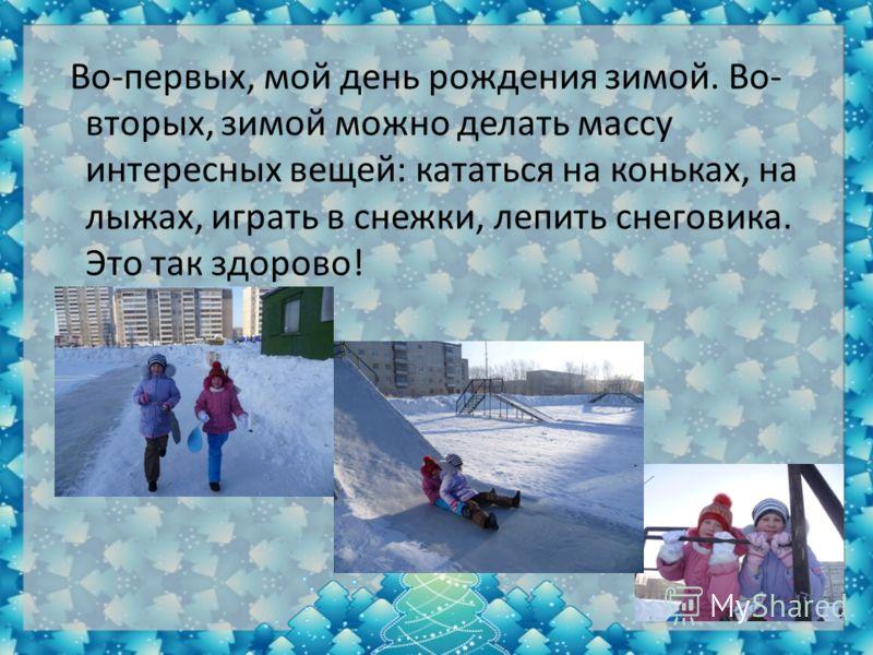 Во-первых, мой день рождения зимой. Во- вторых, зимой можно делать массу интересных вещей: кататься на коньках, на лыжах, играть в снежки, лепить снеговика. Это так здорово!