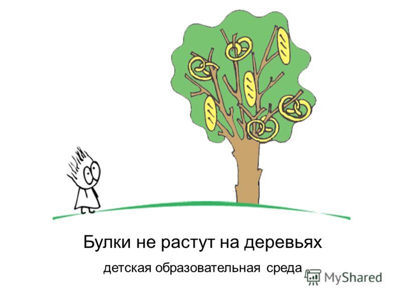 Булки не растут на деревьях детская образовательная среда