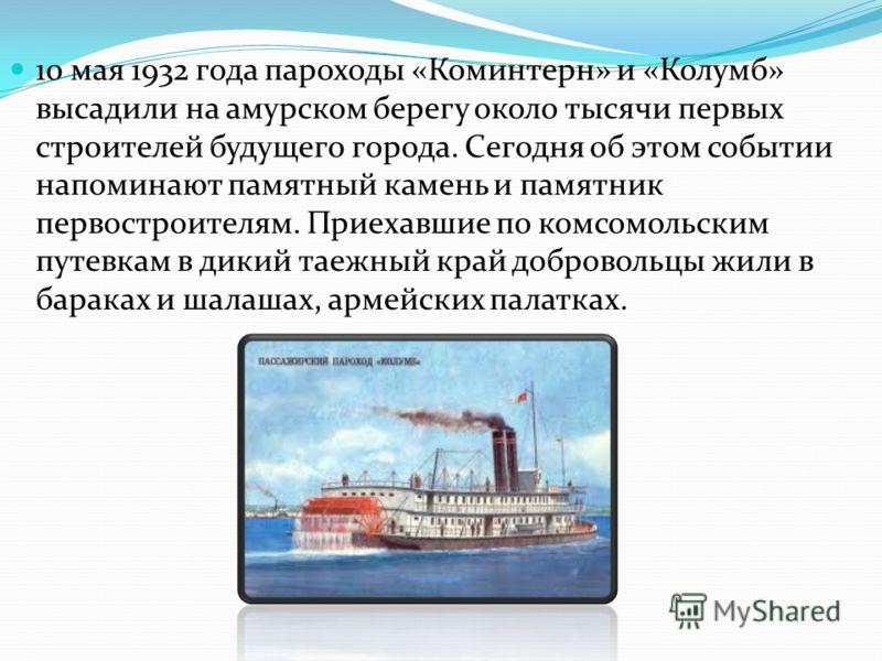 10 мая 1932 года пароходы «Коминтерн» и «Колумб» высадили на амурском берегу около тысячи первых строителей будущего города. Сегодня об этом событии напоминают памятный камень и памятник первостроителям. Приехавшие по комсомольским путевкам в дикий т