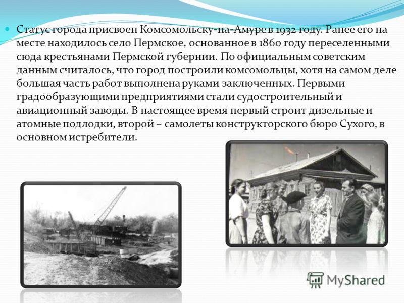 Статус города присвоен Комсомольску-на-Амуре в 1932 году. Ранее его на месте находилось село Пермское, основанное в 1860 году переселенными сюда крестьянами Пермской губернии. По официальным советским данным считалось, что город построили комсомольцы