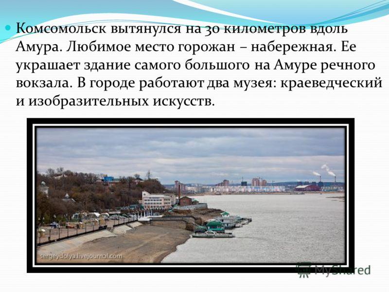 Комсомольск вытянулся на 30 километров вдоль Амура. Любимое место горожан – набережная. Ее украшает здание самого большого на Амуре речного вокзала. В городе работают два музея: краеведческий и изобразительных искусств.