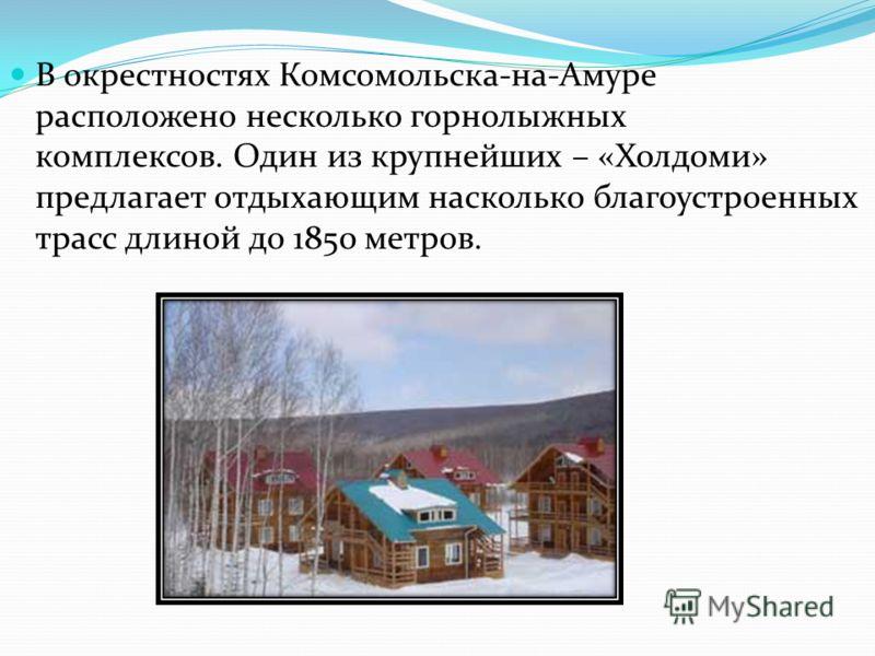 В окрестностях Комсомольска-на-Амуре расположено несколько горнолыжных комплексов. Один из крупнейших – «Холдоми» предлагает отдыхающим насколько благоустроенных трасс длиной до 1850 метров.