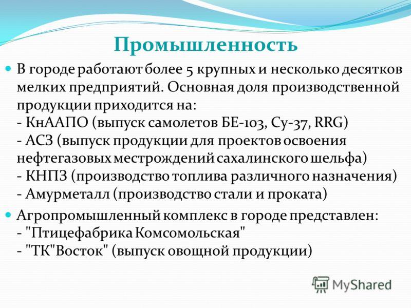 Промышленность В городе работают более 5 крупных и несколько десятков мелких предприятий. Основная доля производственной продукции приходится на: - КнААПО (выпуск самолетов БЕ-103, Су-37, RRG) - АСЗ (выпуск продукции для проектов освоения нефтегазовы