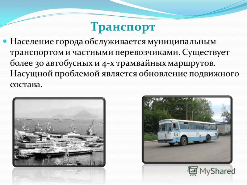 Транспорт Население города обслуживается муниципальным транспортом и частными перевозчиками. Существует более 30 автобусных и 4-х трамвайных маршрутов. Насущной проблемой является обновление подвижного состава.