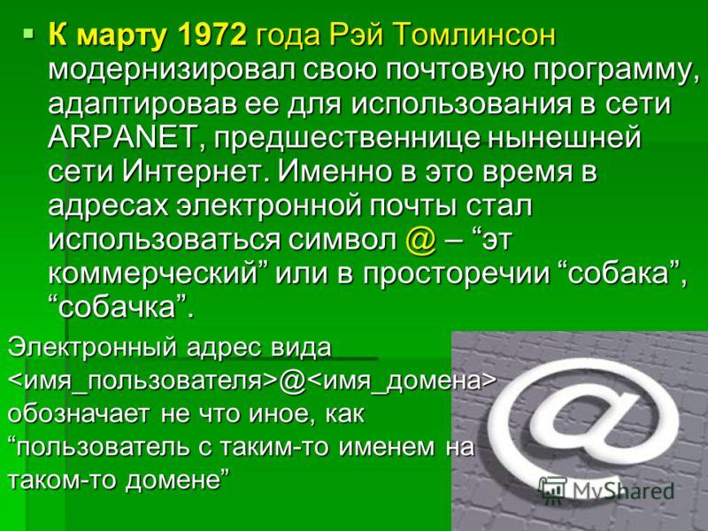 К марту 1972 года Рэй Томлинсон модернизировал свою почтовую программу, адаптировав ее для использования в сети ARPANET, предшественнице нынешней сети Интернет. Именно в это время в адресах электронной почты стал использоваться символ @ – эт коммерче