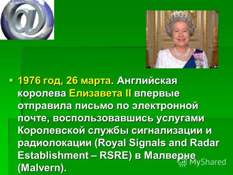 1976 год, 26 марта. Английская королева Елизавета II впервые отправила письмо по электронной почте, воспользовавшись услугами Королевской службы сигнализации и радиолокации (Royal Signals and Radar Establishment – RSRE) в Малверне (Malvern). 1976 год