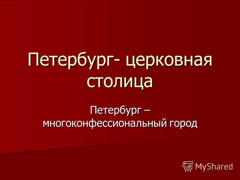 Петербург- церковная столица Петербург – многоконфессиональный город