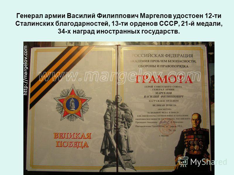 Генерал армии Василий Филиппович Маргелов удостоен 12-ти Сталинских благодарностей, 13-ти орденов СССР, 21-й медали, 34-х наград иностранных государств.