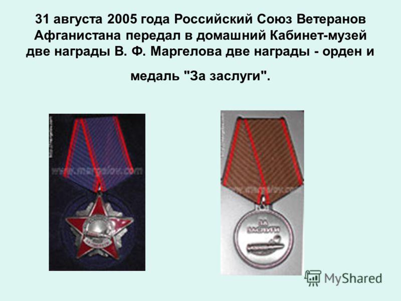 31 августа 2005 года Российский Союз Ветеранов Афганистана передал в домашний Кабинет-музей две награды В. Ф. Маргелова две награды - орден и медаль За заслуги.