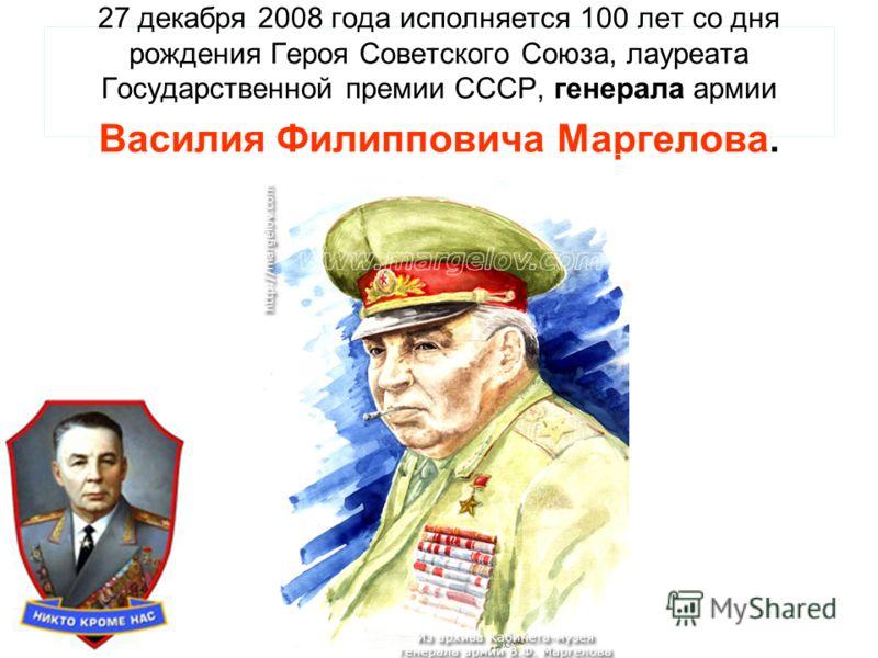 27 декабря 2008 года исполняется 100 лет со дня рождения Героя Советского Союза, лауреата Государственной премии СССР, генерала армии Василия Филипповича Маргелова.
