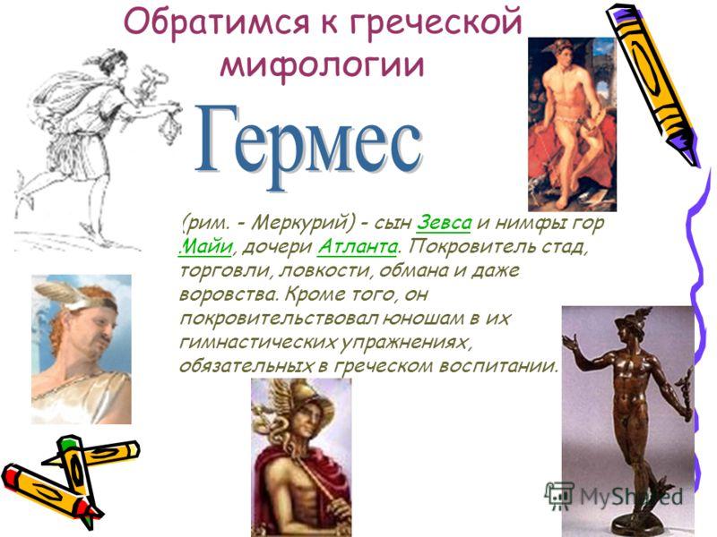 Обратимся к греческой мифологии (рим. - Меркурий) - сын Зевса и нимфы гор Майи, дочери Атланта. Покровитель стад, торговли, ловкости, обмана и даже воровства. Кроме того, он покровительствовал юношам в их гимнастических упражнениях, обязательных в гр