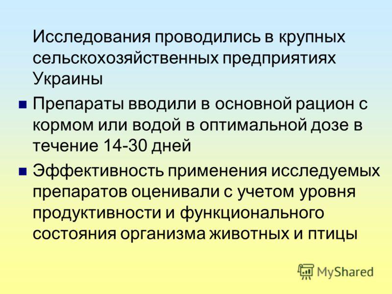 Исследования проводились в крупных сельскохозяйственных предприятиях Украины Препараты вводили в основной рацион с кормом или водой в оптимальной дозе в течение 14-30 дней Эффективность применения исследуемых препаратов оценивали с учетом уровня прод