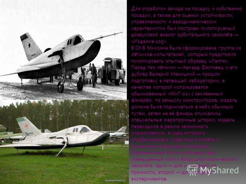 Для отработки захода на посадку и собственно посадки, а также для оценки устойчивости, управляемости и аэродинамических характеристик был построен пилотируемый дозвуковой аналог орбитального самолёта «Изделие-105». В ОКБ Микояна была сформирована гру