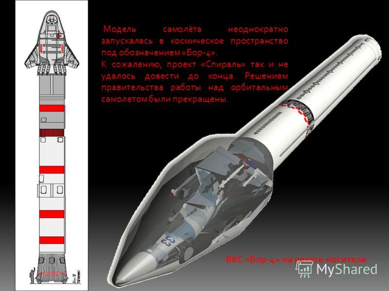 Модель самолёта неоднократно запускалась в космическое пространство под обозначением «Бор-4». К сожалению, проект «Спираль» так и не удалось довести до конца. Решением правительства работы над орбитальным самолетом были прекращены. ВКС «Бор-4» на рак