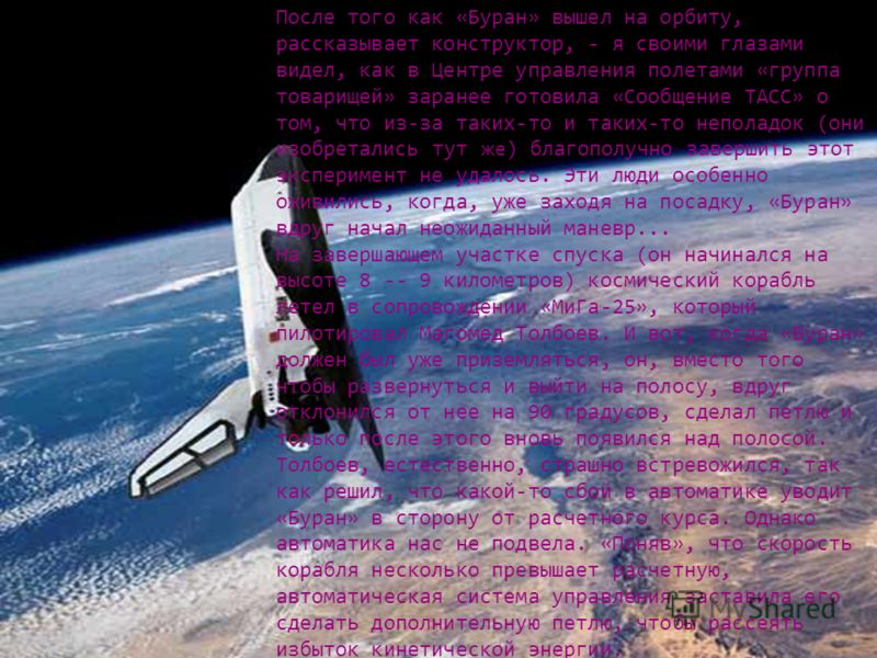 После того как «Буран» вышел на орбиту, рассказывает конструктор, - я своими глазами видел, как в Центре управления полетами «группа товарищей» заранее готовила «Сообщение ТАСС» о том, что из-за таких-то и таких-то неполадок (они изобретались тут же