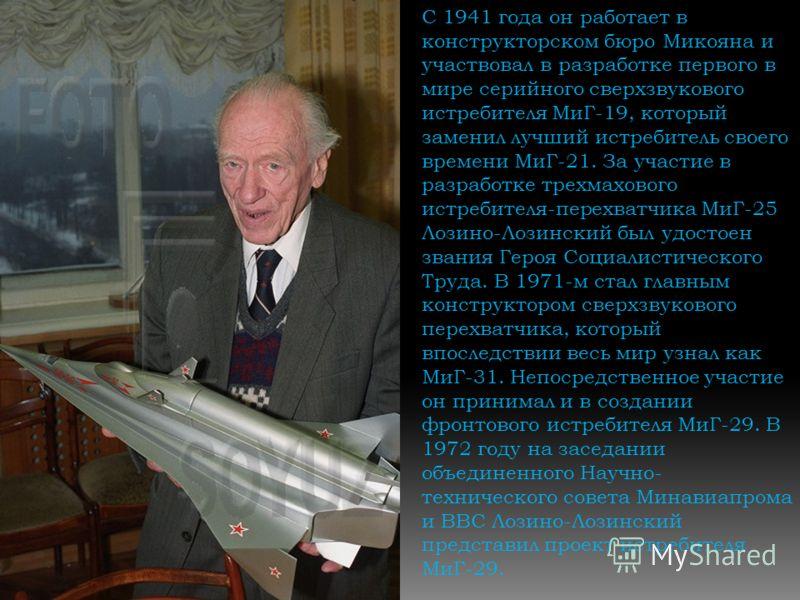С 1941 года он работает в конструкторском бюро Микояна и участвовал в разработке первого в мире серийного сверхзвукового истребителя МиГ-19, который заменил лучший истребитель своего времени МиГ-21. За участие в разработке трехмахового истребителя-пе
