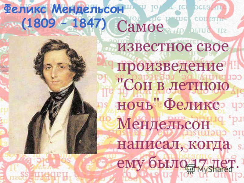 Самое известное свое произведение Сон в летнюю ночь Феликс Мендельсон написал, когда ему было 17 лет. Феликс Мендельсон (1809 – 1847)