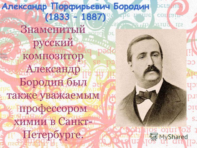 Знаменитый русский композитор Александр Бородин был также уважаемым профессором химии в Санкт- Петербурге. Александр Порфирьевич Бородин (1833 – 1887)