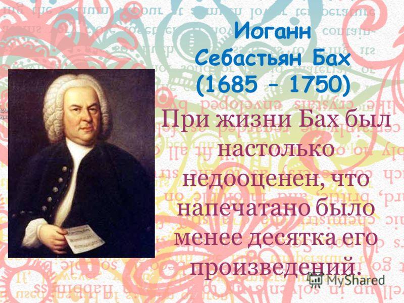 При жизни Бах был настолько недооценен, что напечатано было менее десятка его произведений. Иоганн Себастьян Бах (1685 – 1750)