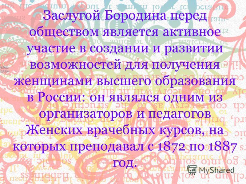 Заслугой Бородина перед обществом является активное участие в создании и развитии возможностей для получения женщинами высшего образования в России: он являлся одним из организаторов и педагогов Женских врачебных курсов, на которых преподавал с 1872