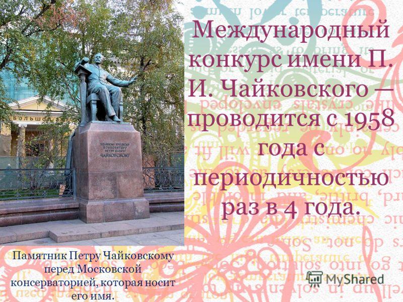 Памятник Петру Чайковскому перед Московской консерваторией, которая носит его имя. Международный конкурс имени П. И. Чайковского проводится с 1958 года с периодичностью раз в 4 года.