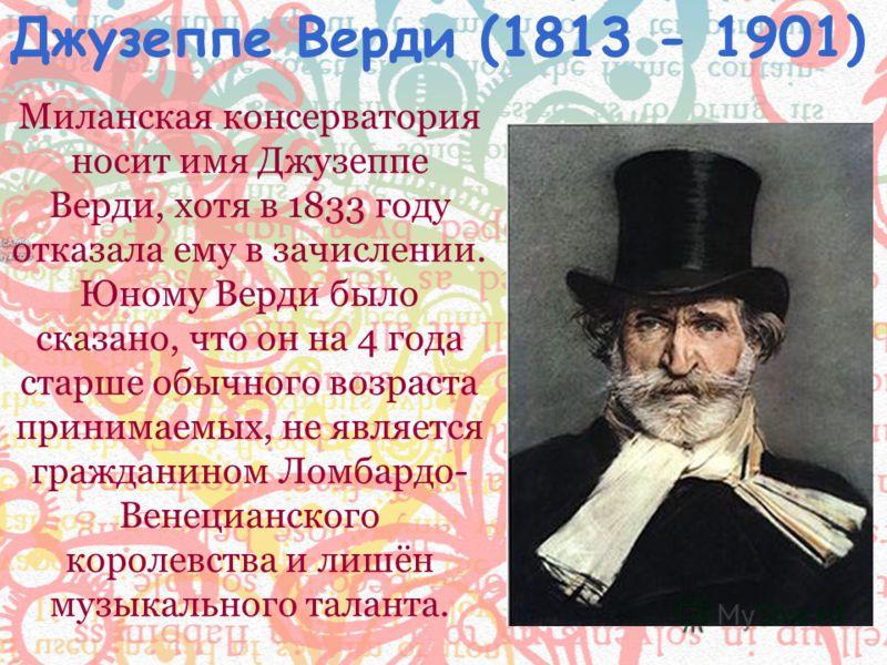 Миланская консерватория носит имя Джузеппе Верди, хотя в 1833 году отказала ему в зачислении. Юному Верди было сказано, что он на 4 года старше обычного возраста принимаемых, не является гражданином Ломбардо- Венецианского королевства и лишён музыкал