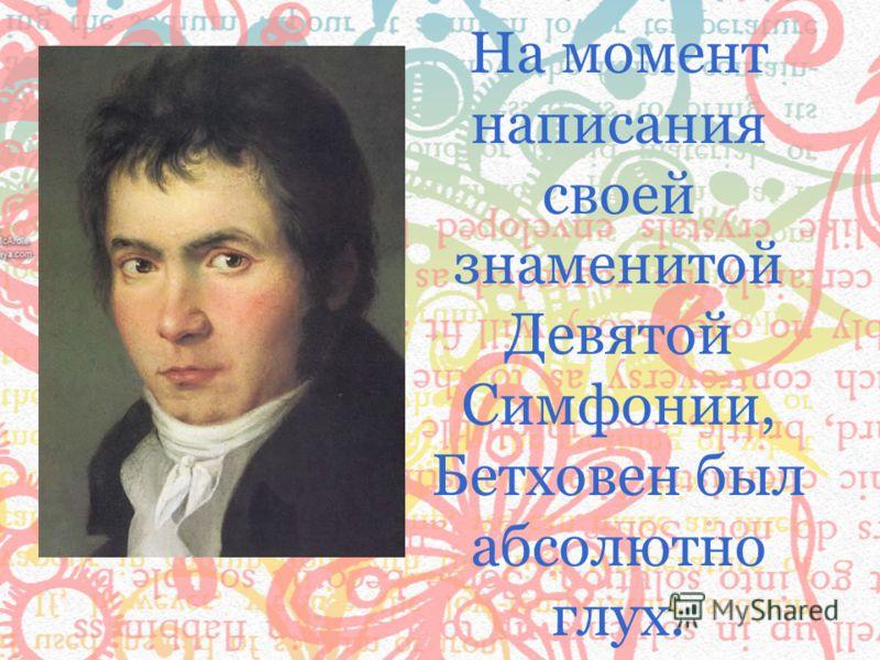 На момент написания своей знаменитой Девятой Симфонии, Бетховен был абсолютно глух.
