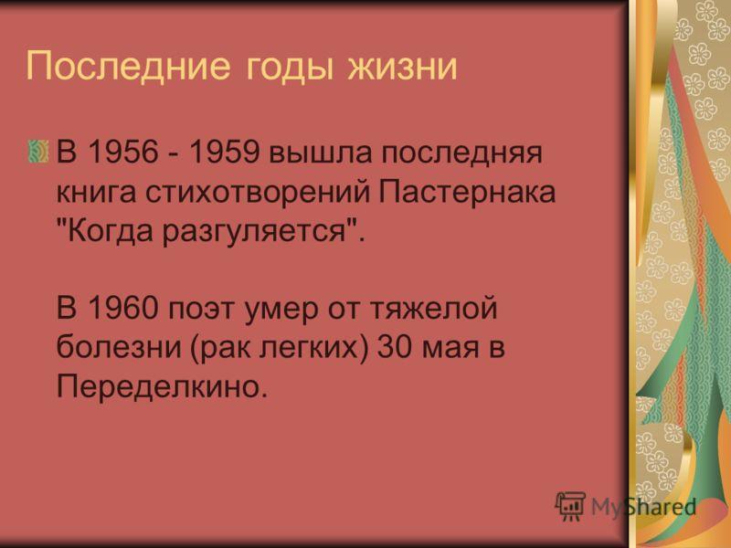 Последние годы жизни В 1956 - 1959 вышла последняя книга стихотворений Пастернака Когда разгуляется. В 1960 поэт умер от тяжелой болезни (рак легких) 30 мая в Переделкино.