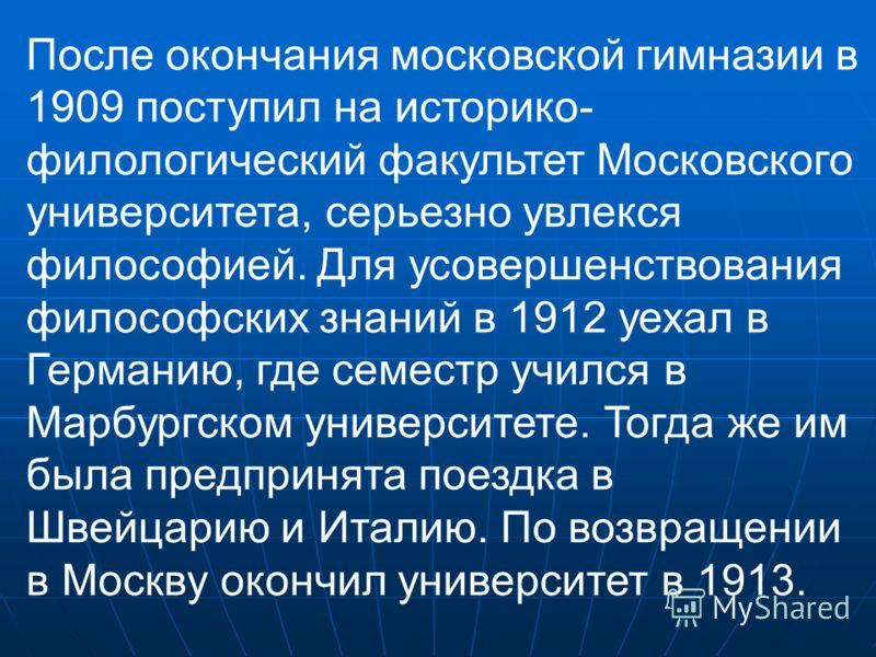 После окончания московской гимназии в 1909 поступил на историко- филологический факультет Московского университета, серьезно увлекся философией. Для усовершенствования философских знаний в 1912 уехал в Германию, где семестр учился в Марбургском униве