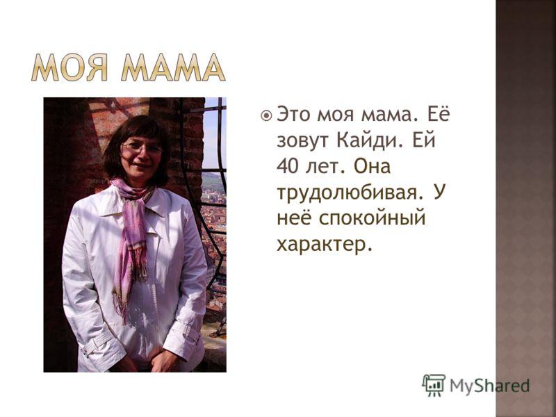 Это моя мама. Её зовут Кайди. Ей 40 лет. Она трудолюбивая. У неё спокойный характер.