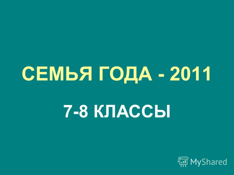 СЕМЬЯ ГОДА - 2011 7-8 КЛАССЫ