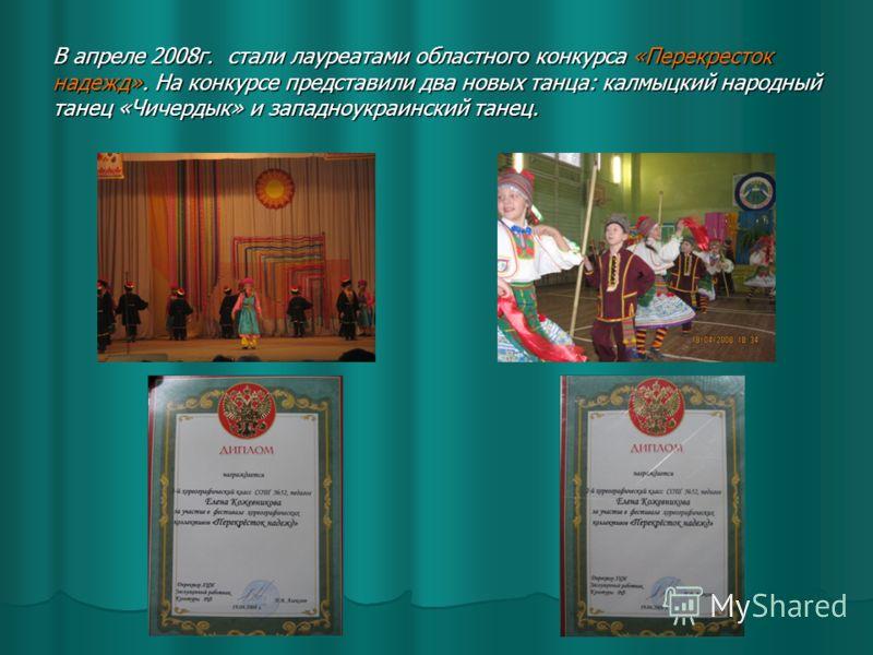 В апреле 2008г. стали лауреатами областного конкурса «Перекресток надежд». На конкурсе представили два новых танца: калмыцкий народный танец «Чичердык» и западноукраинский танец.