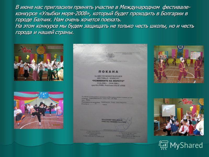 В июне нас пригласили принять участие в Международном фестивале- конкурсе «Улыбки моря-2008», который будет проходить в Болгарии в городе Балчик. Нам очень хочется поехать. На этом конкурсе мы будем защищать не только честь школы, но и честь города и