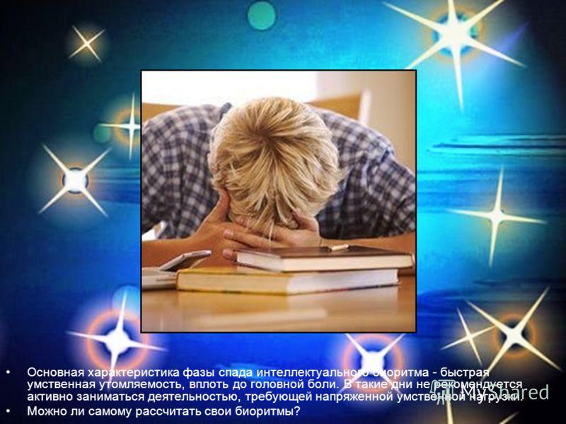 Основная характеристика фазы спада интеллектуального биоритма - быстрая умственная утомляемость, вплоть до головной боли. В такие дни не рекомендуется активно заниматься деятельностью, требующей напряженной умственной нагрузки. Можно ли самому рассчи