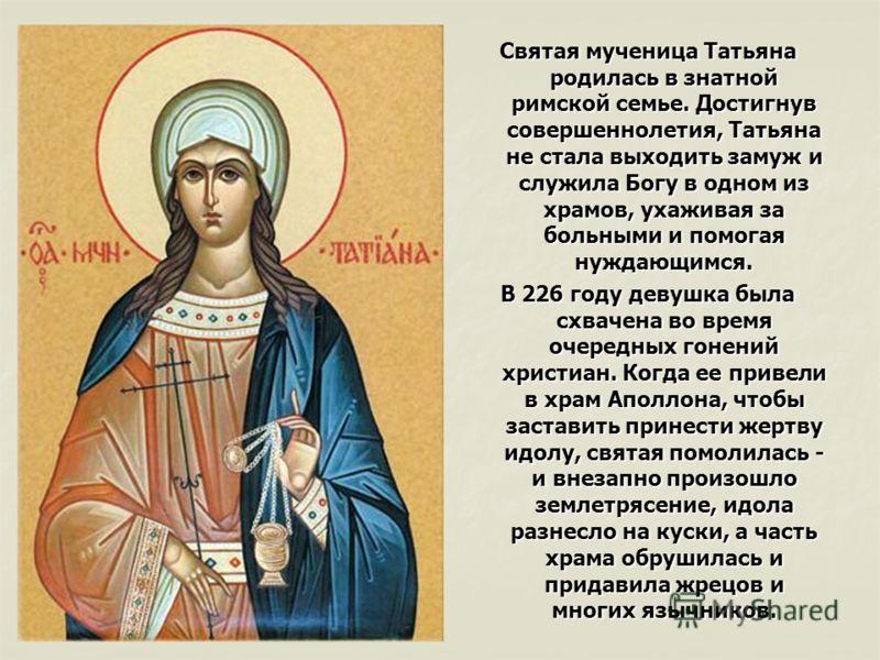 Святая мученица Татьяна родилась в знатной римской семье. Достигнув совершеннолетия, Татьяна не стала выходить замуж и служила Богу в одном из храмов, ухаживая за больными и помогая нуждающимся. В 226 году девушка была схвачена во время очередных гон
