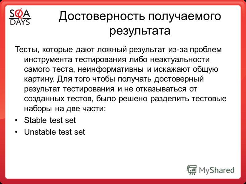 Достоверность получаемого результата Тесты, которые дают ложный результат из-за проблем инструмента тестирования либо неактуальности самого теста, неинформативны и искажают общую картину. Для того чтобы получать достоверный результат тестирования и н