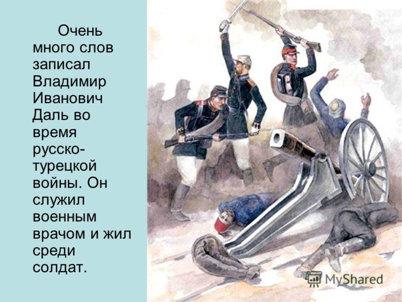Очень много слов записал Владимир Иванович Даль во время русско- турецкой войны. Он служил военным врачом и жил среди солдат.