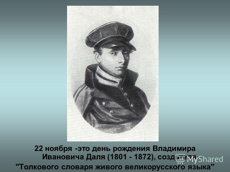 22 ноября -это день рождения Владимира Ивановича Даля (1801 - 1872), создателя Толкового словаря живого великорусского языка