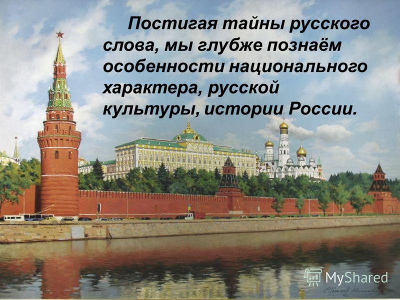 Постигая тайны русского слова, мы глубже познаём особенности национального характера, русской культуры, истории России.